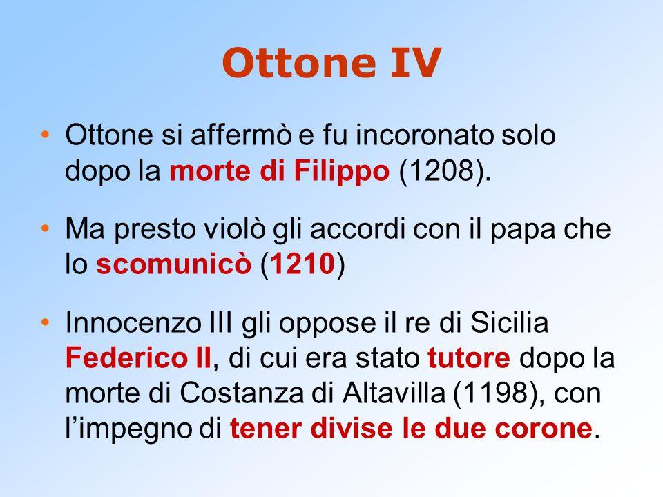 Ottone IV Ottone si affermò e fu incoronato solo dopo la morte di Filippo (1208). Ma presto violò gli accordi con il papa che lo scomunicò (1210) Inno