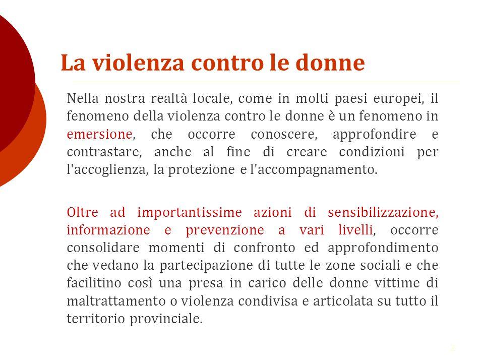 2 La violenza contro le donne Nella nostra realtà locale, come in molti paesi europei, il fenomeno della violenza contro le donne è un fenomeno in emersione, che occorre conoscere, approfondire e contrastare, anche al fine di creare condizioni per l accoglienza, la protezione e l accompagnamento.
