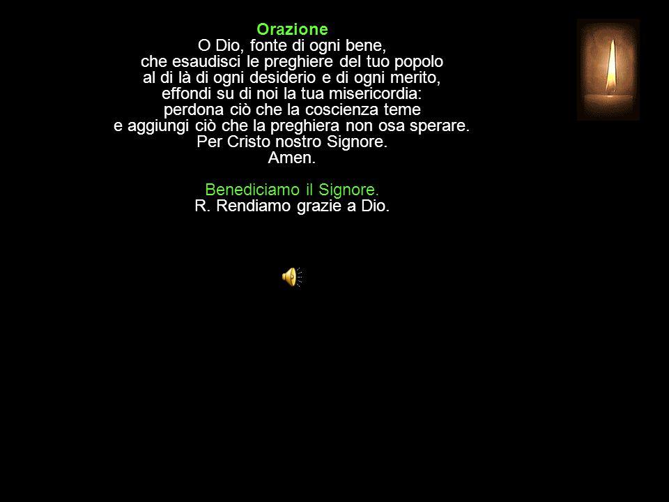 Orazione O Dio, fonte di ogni bene, che esaudisci le preghiere del tuo popolo al di là di ogni desiderio e di ogni merito, effondi su di noi la tua misericordia: perdona ciò che la coscienza teme e aggiungi ciò che la preghiera non osa sperare.