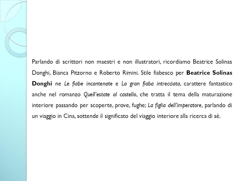 Parlando di scrittori non maestri e non illustratori, ricordiamo Beatrice Solinas Donghi, Bianca Pitzorno e Roberto Rimini. Stile fiabesco per Beatric