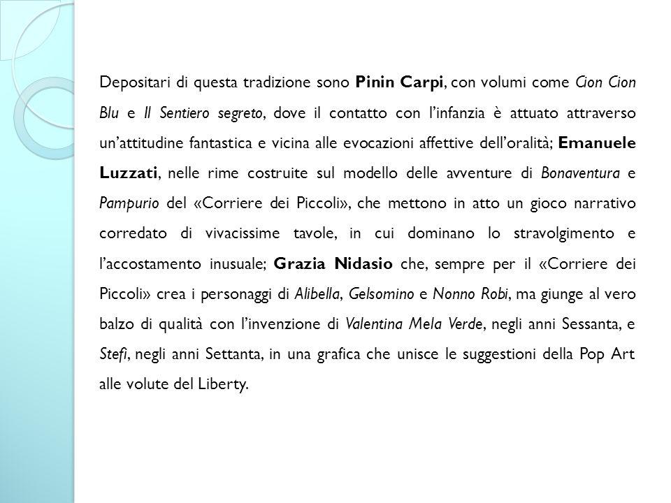 Depositari di questa tradizione sono Pinin Carpi, con volumi come Cion Cion Blu e Il Sentiero segreto, dove il contatto con l'infanzia è attuato attra