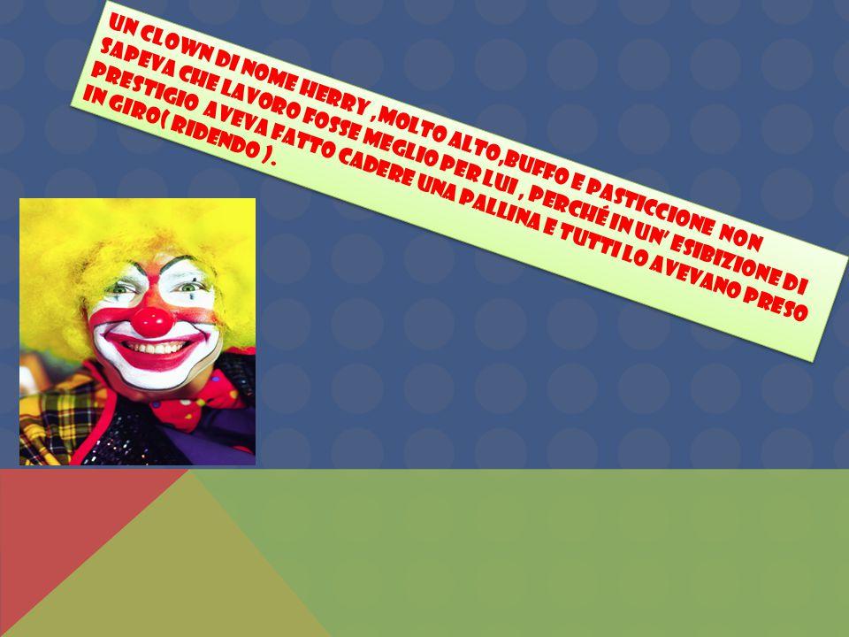 Un clown di nome Herry,molto alto,buffo e pasticcione non sapeva che lavoro fosse meglio per lui, perché in un' esibizione di prestigio aveva fatto cadere una pallina e tutti lo avevano preso in giro( ridendo ).