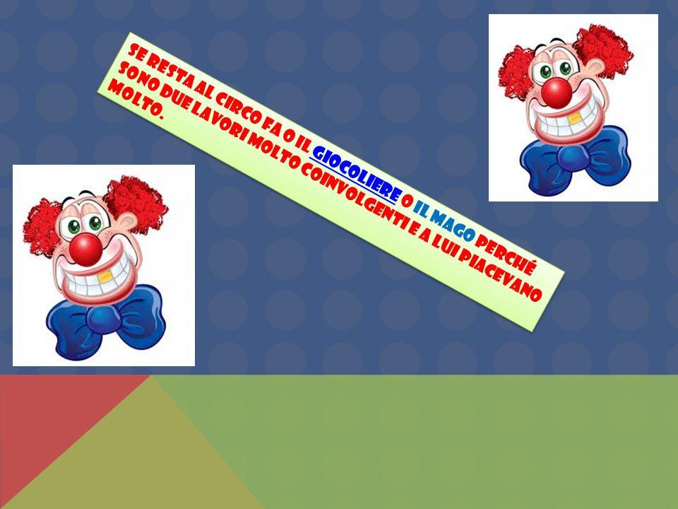 Se resta al circo fa o il giocoliere o il mago perché sono due lavori molto coinvolgenti e a lui piacevano molto.giocoliere Se resta al circo fa o il giocoliere o il mago perché sono due lavori molto coinvolgenti e a lui piacevano molto.giocoliere