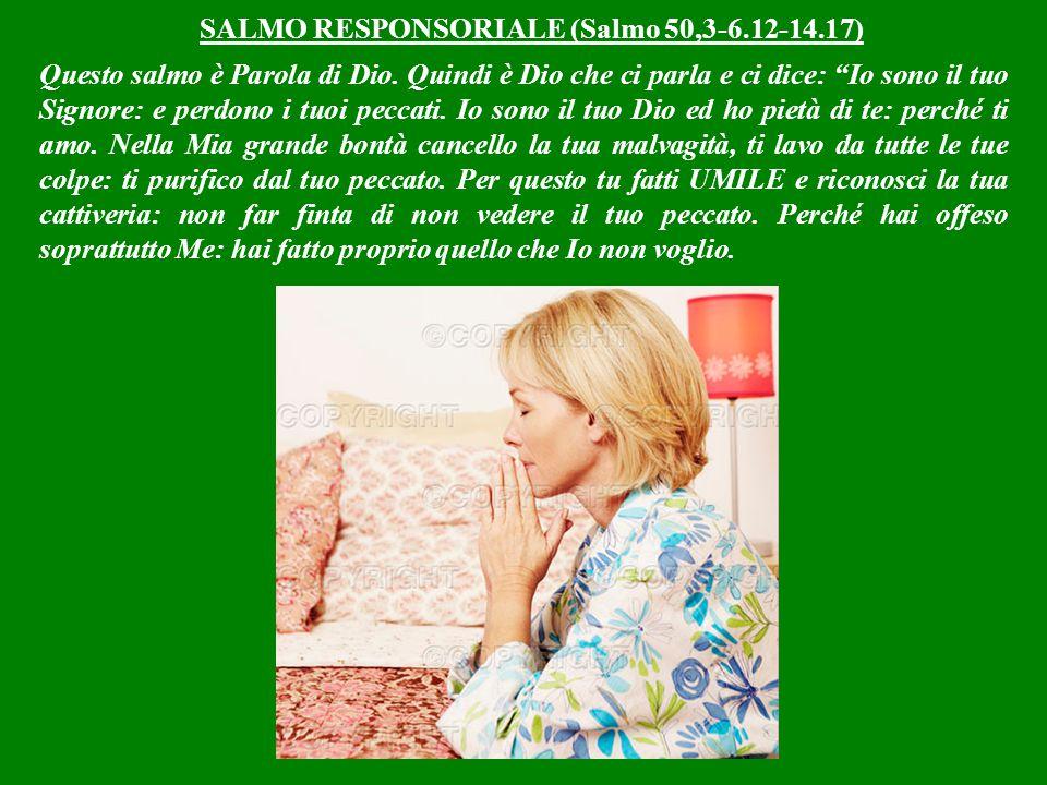 SALMO RESPONSORIALE (Salmo 50,3-6.12-14.17) Questo salmo è Parola di Dio.