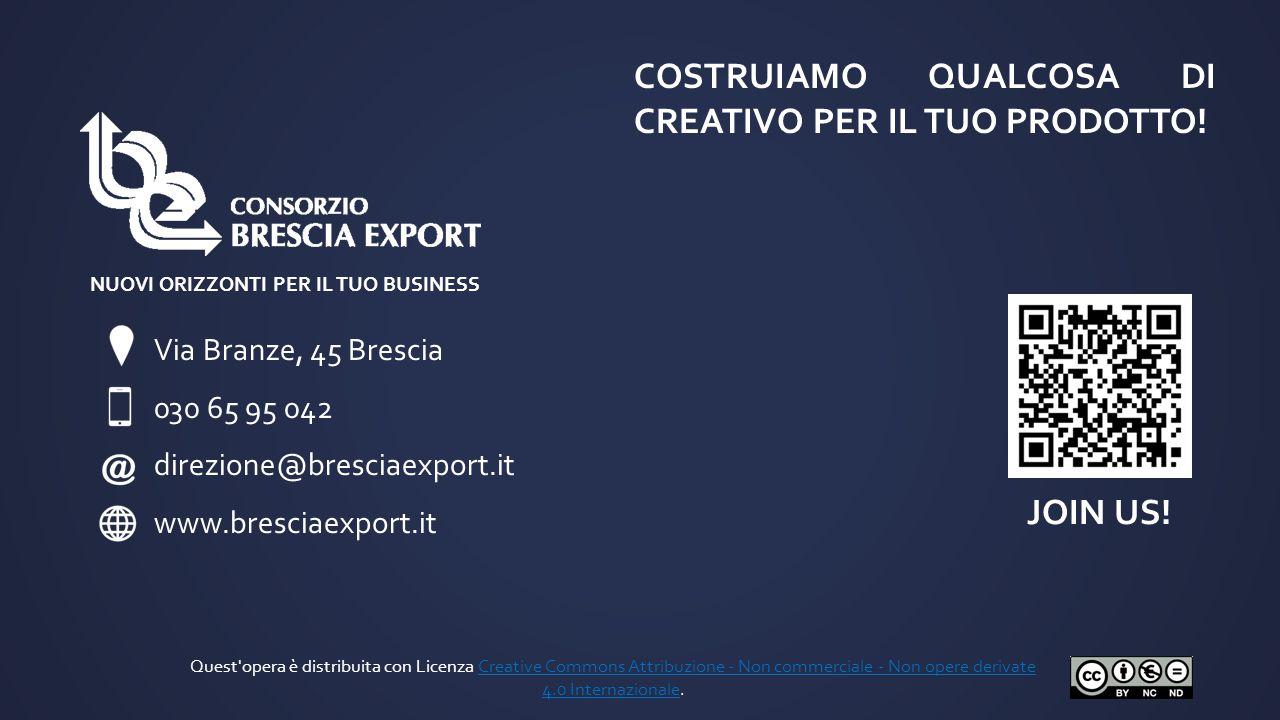 Via Branze, 45 Brescia 030 65 95 042 direzione@bresciaexport.it www.bresciaexport.it JOIN US! NUOVI ORIZZONTI PER IL TUO BUSINESS COSTRUIAMO QUALCOSA