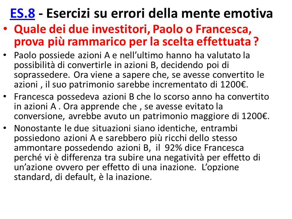 ES.8ES.8 - Esercizi su errori della mente emotiva Quale dei due investitori, Paolo o Francesca, prova più rammarico per la scelta effettuata ? Paolo p