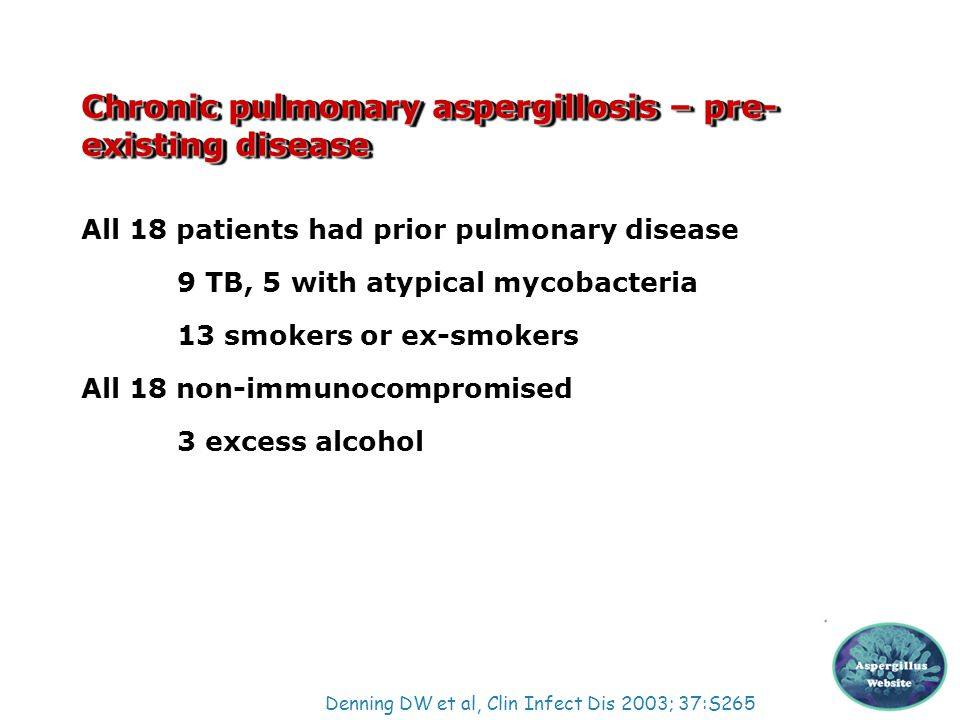 Chronic pulmonary aspergillosis – pre- existing disease All 18 patients had prior pulmonary disease 9 TB, 5 with atypical mycobacteria 13 smokers or e