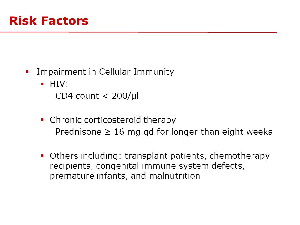Risk Factors  Impairment in Cellular Immunity  HIV: CD4 count < 200/μl  Chronic corticosteroid therapy Prednisone ≥ 16 mg qd for longer than eight
