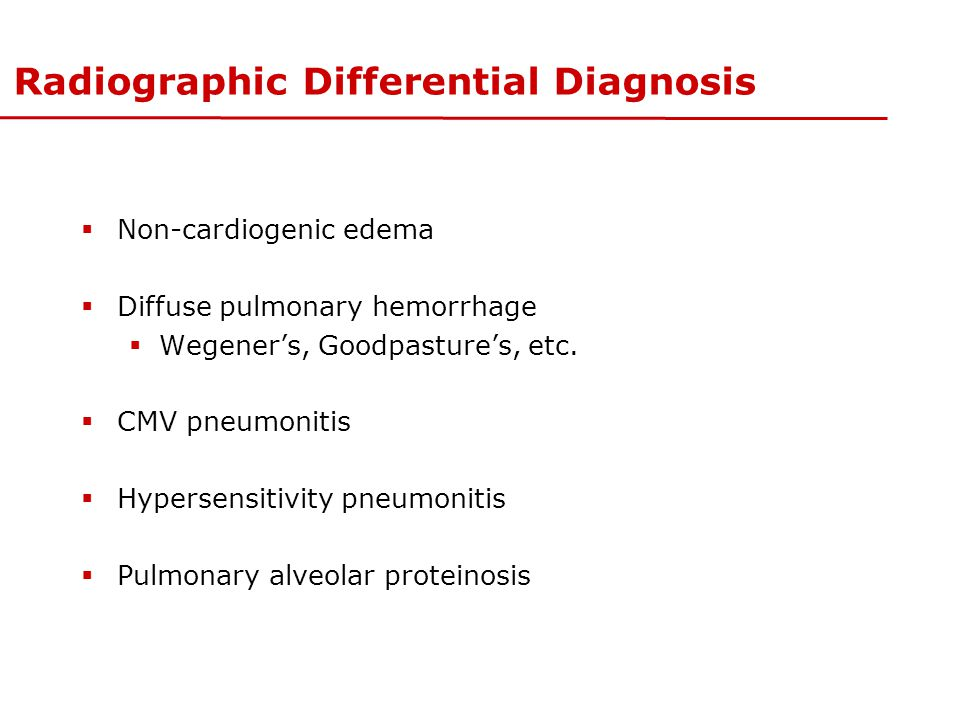 Radiographic Differential Diagnosis  Non-cardiogenic edema  Diffuse pulmonary hemorrhage  Wegener's, Goodpasture's, etc.  CMV pneumonitis  Hypers