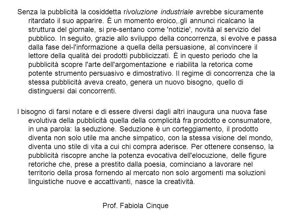 Prof. Fabiola Cinque Senza la pubblicità la cosiddetta rivoluzione industriale avrebbe sicuramente ritardato il suo apparire. È un momento eroico,.gli