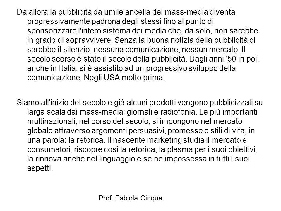 Prof. Fabiola Cinque Da allora la pubblicità da umile ancella dei mass-media diventa progressivamente padrona degli stessi fino al punto di sponsorizz