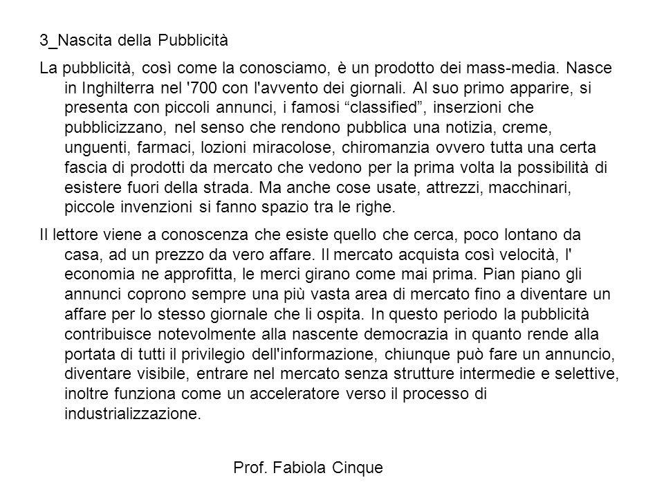 Prof. Fabiola Cinque 3_Nascita della Pubblicità La pubblicità, così come la conosciamo, è un prodotto dei mass-media. Nasce in Inghilterra nel '700 co