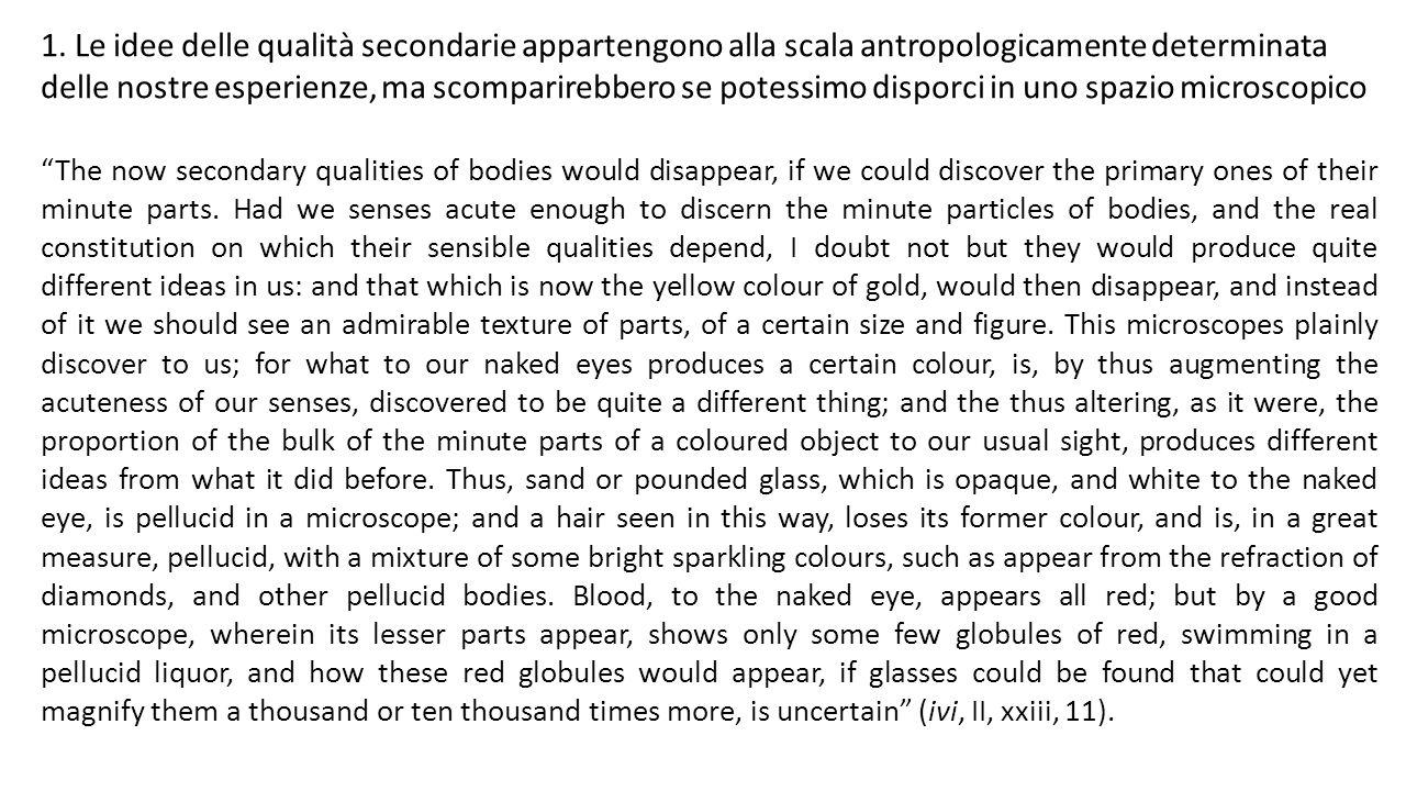 1. Le idee delle qualità secondarie appartengono alla scala antropologicamente determinata delle nostre esperienze, ma scomparirebbero se potessimo di