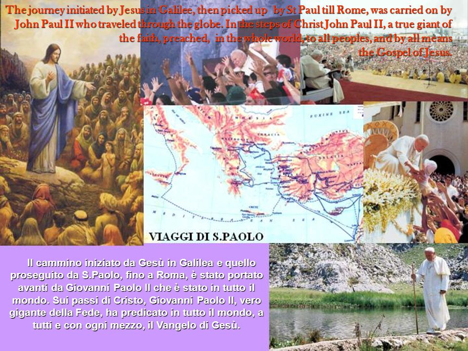 The journey initiated by Jesus in Galilee, then picked up by St Paul till Rome, was carried on by John Paul II who traveled through the globe.