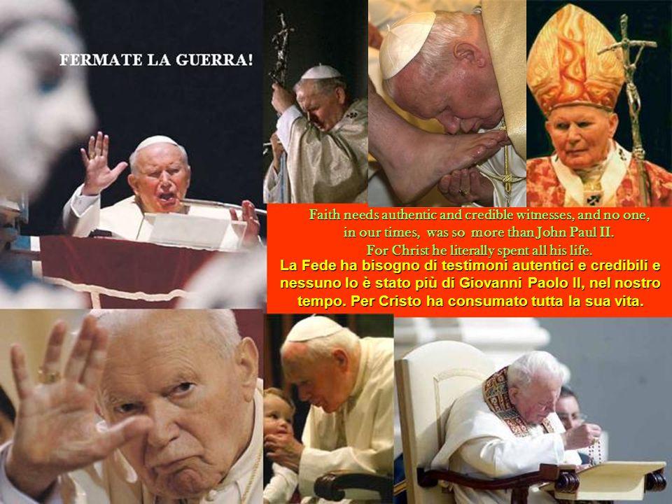 La Fede ha bisogno di testimoni autentici e credibili e nessuno lo è stato più di Giovanni Paolo II, nel nostro tempo. Per Cristo ha consumato tutta l