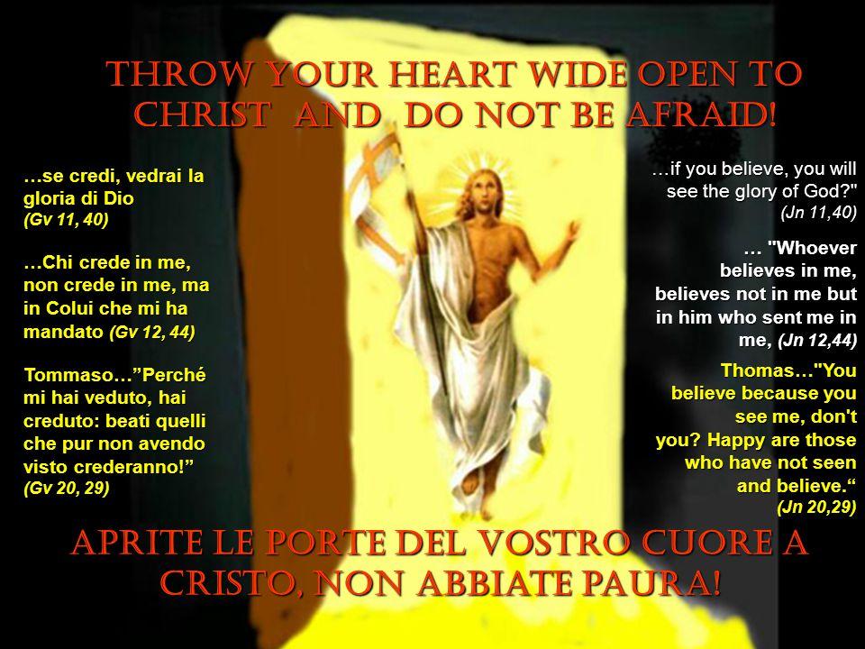 Throw your heart wide open to Christ and do not be afraid! Aprite le porte del vostro cuore a cristo, Non abbiate paura! …se credi, vedrai la gloria d