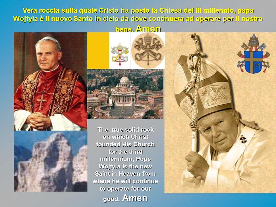 Vera roccia sulla quale Cristo ha posto la Chiesa del III millennio, papa Wojtyla è il nuovo Santo in cielo da dove continuerà ad operare per il nostr