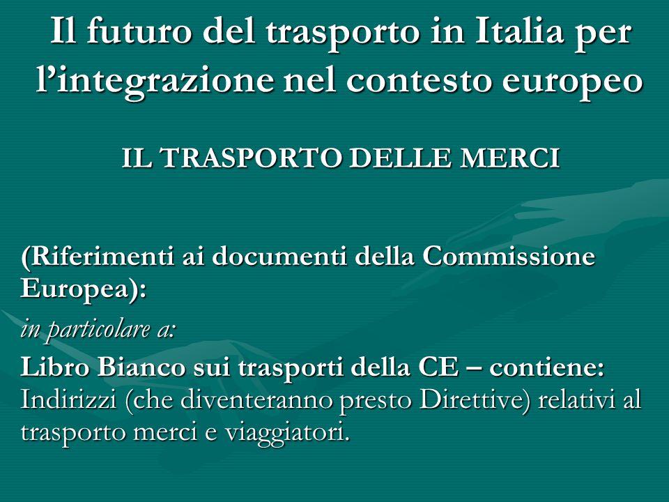 Il futuro del trasporto in Italia per l'integrazione nel contesto europeo IL TRASPORTO DELLE MERCI (Riferimenti ai documenti della Commissione Europea): in particolare a: Libro Bianco sui trasporti della CE – contiene: Indirizzi (che diventeranno presto Direttive) relativi al trasporto merci e viaggiatori.