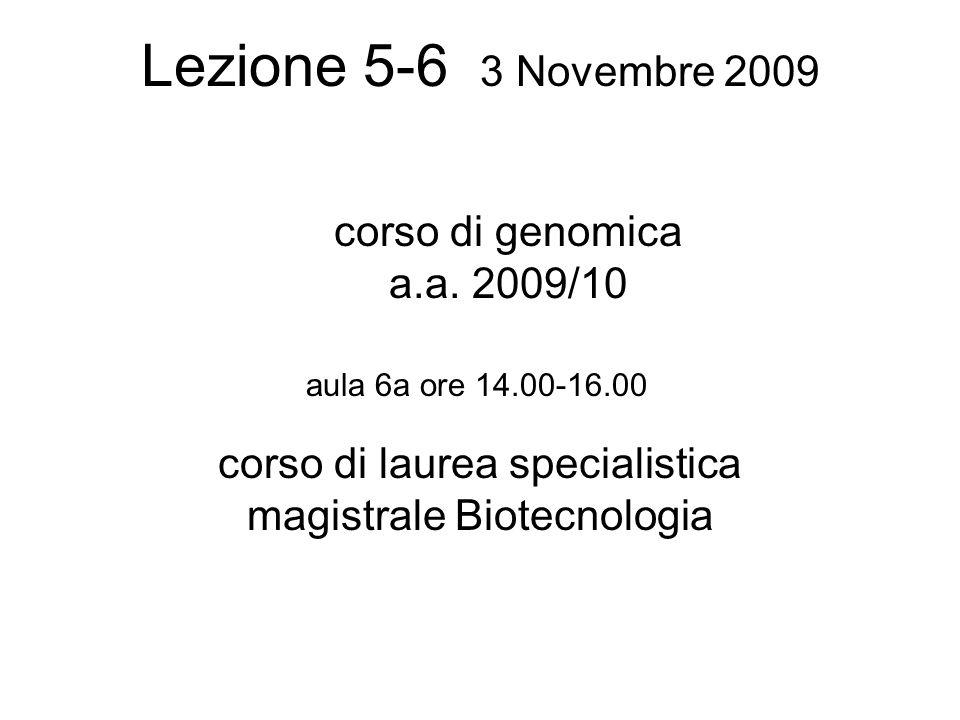 Lezione 5-6 3 Novembre 2009 corso di laurea specialistica magistrale Biotecnologia aula 6a ore 14.00-16.00 corso di genomica a.a.