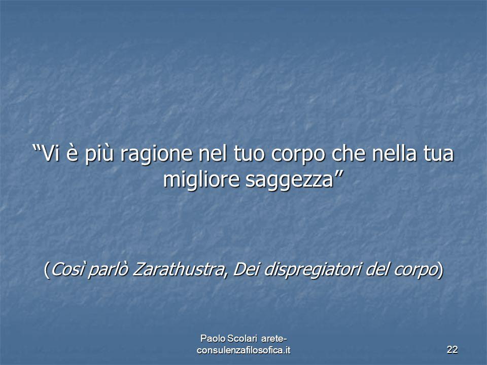 """""""Vi è più ragione nel tuo corpo che nella tua migliore saggezza"""" (Così parlò Zarathustra, Dei dispregiatori del corpo) Paolo Scolari arete- consulenza"""