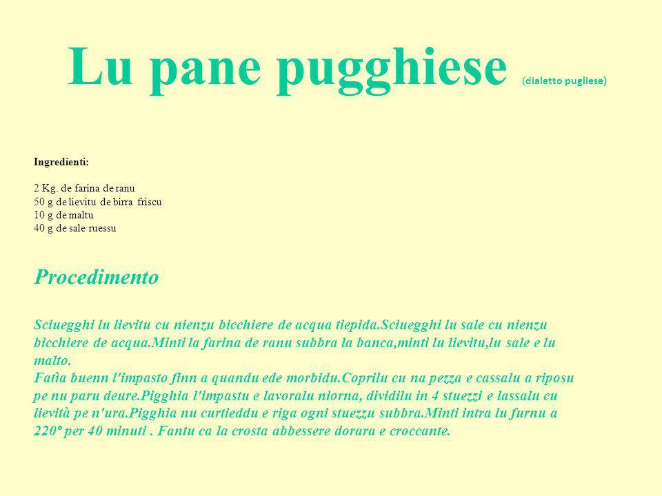 Ingredienti: 2 Kg. de farina de ranu 50 g de lievitu de birra friscu 10 g de maltu 40 g de sale ruessu Lu pane pugghiese ( dialetto pugliese) Procedim