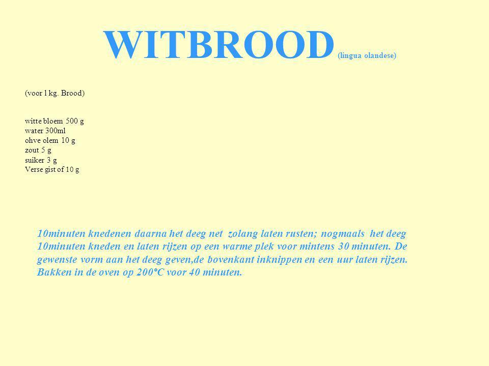 (voor l kg. Brood) witte bloem 500 g water 300ml ohve olem 10 g zout 5 g suiker 3 g Verse gist of 10 g WITBROOD (lingua olandese) 10minuten knedenen d