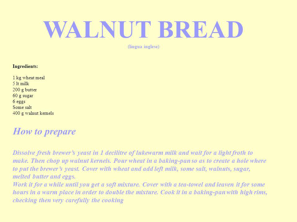 Ingredients: 1 kg wheat meal 5 lt milk 200 g butter 60 g sugar 6 eggs Some salt 400 g walnut kernels WALNUT BREAD (lingua inglese) How to prepare Dissolve fresh brewer's yeast in 1 decilitre of lukewarm milk and wait for a light froth to make.