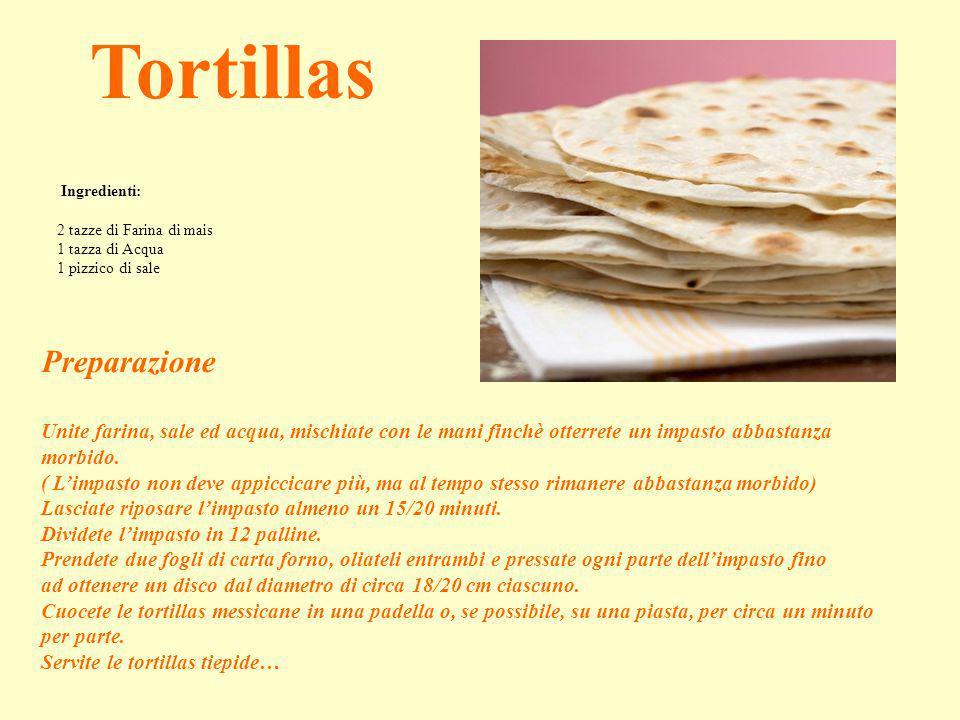 Ingredienti: 2 tazze di Farina di mais 1 tazza di Acqua 1 pizzico di sale Tortillas Preparazione Unite farina, sale ed acqua, mischiate con le mani fi