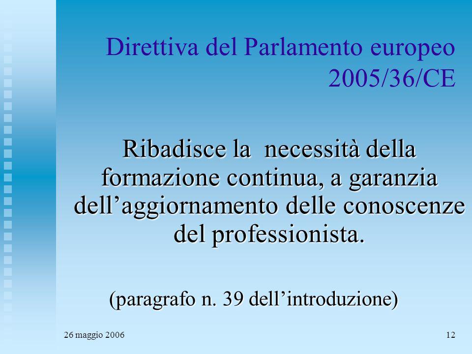 26 maggio 200612 Direttiva del Parlamento europeo 2005/36/CE Ribadisce la necessità della formazione continua, a garanzia dell'aggiornamento delle conoscenze del professionista.