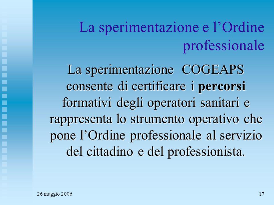 26 maggio 200617 La sperimentazione e l'Ordine professionale La sperimentazione COGEAPS consente di certificare i percorsi formativi degli operatori sanitari e rappresenta lo strumento operativo che pone l'Ordine professionale al servizio del cittadino e del professionista.