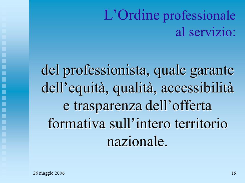 26 maggio 200619 L'Ordine professionale al servizio: del professionista, quale garante dell'equità, qualità, accessibilità e trasparenza dell'offerta formativa sull'intero territorio nazionale.