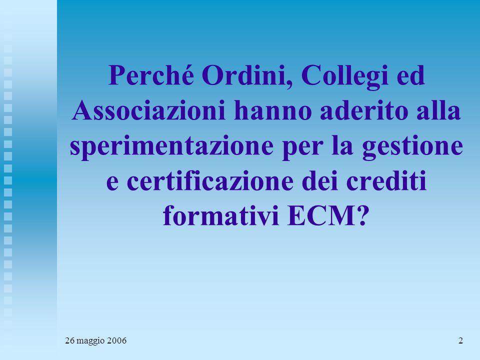 26 maggio 20062 Perché Ordini, Collegi ed Associazioni hanno aderito alla sperimentazione per la gestione e certificazione dei crediti formativi ECM?