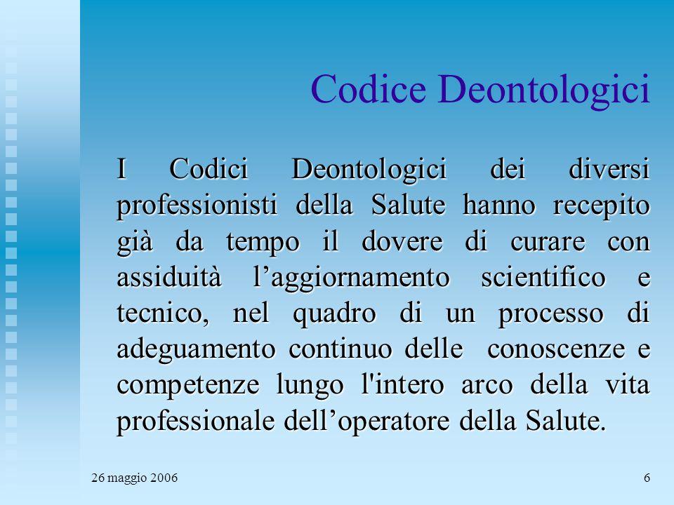 26 maggio 20066 Codice Deontologici I Codici Deontologici dei diversi professionisti della Salute hanno recepito già da tempo il dovere di curare con