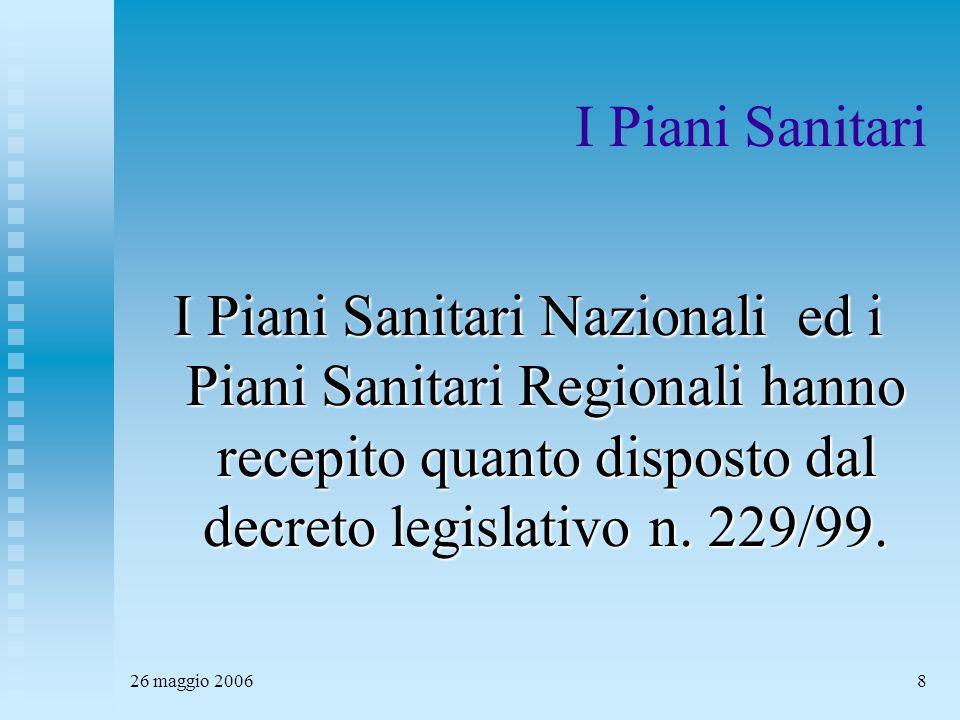 26 maggio 20068 I Piani Sanitari I Piani Sanitari Nazionali ed i Piani Sanitari Regionali hanno recepito quanto disposto dal decreto legislativo n.