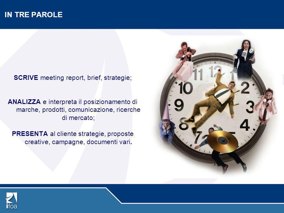 IN TRE PAROLE SCRIVE meeting report, brief, strategie; ANALIZZA e interpreta il posizionamento di marche, prodotti, comunicazione, ricerche di mercato