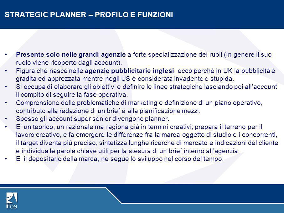 STRATEGIC PLANNER – PROFILO E FUNZIONI Presente solo nelle grandi agenzie a forte specializzazione dei ruoli (In genere il suo ruolo viene ricoperto d