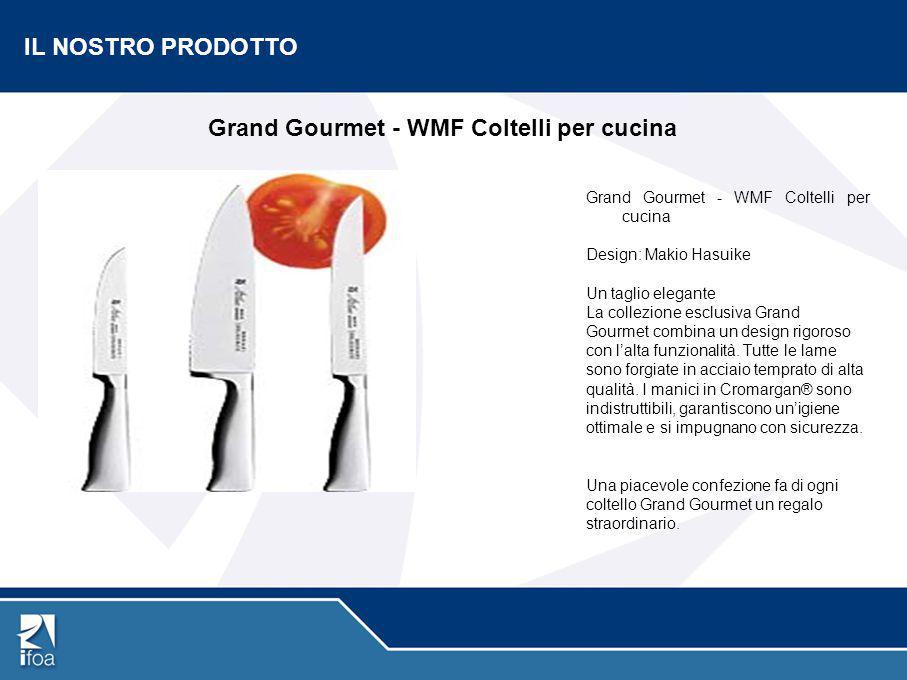 IL NOSTRO PRODOTTO Grand Gourmet - WMF Coltelli per cucina Design: Makio Hasuike Un taglio elegante La collezione esclusiva Grand Gourmet combina un d