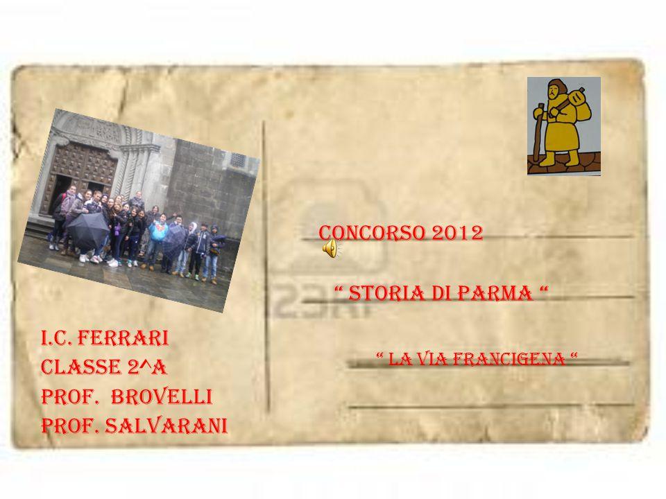 """I.C. FERRARI CLASSE 2^A Prof. Brovelli Prof. Salvarani Concorso 2012 """" storia di parma """" """" La via francigena """""""