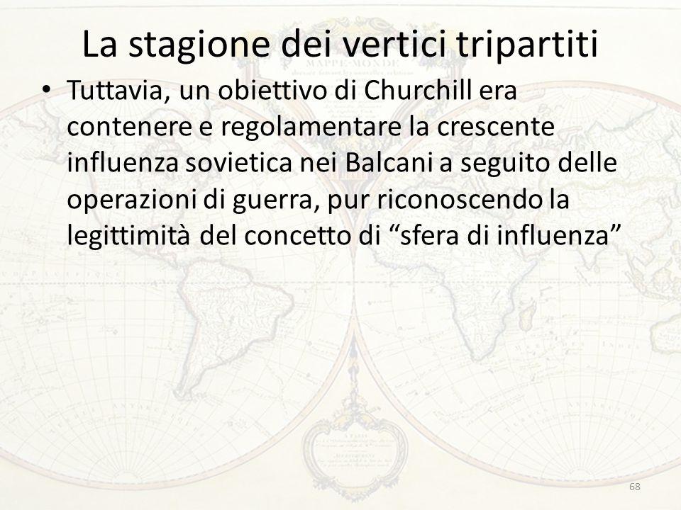 La stagione dei vertici tripartiti Tuttavia, un obiettivo di Churchill era contenere e regolamentare la crescente influenza sovietica nei Balcani a se