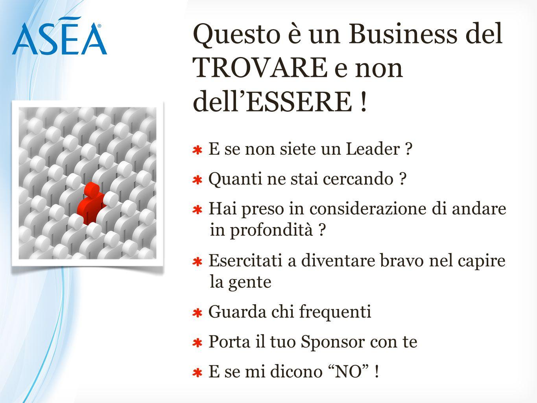 Questo è un Business del TROVARE e non dell'ESSERE ! E se non siete un Leader ? Quanti ne stai cercando ? Hai preso in considerazione di andare in pro