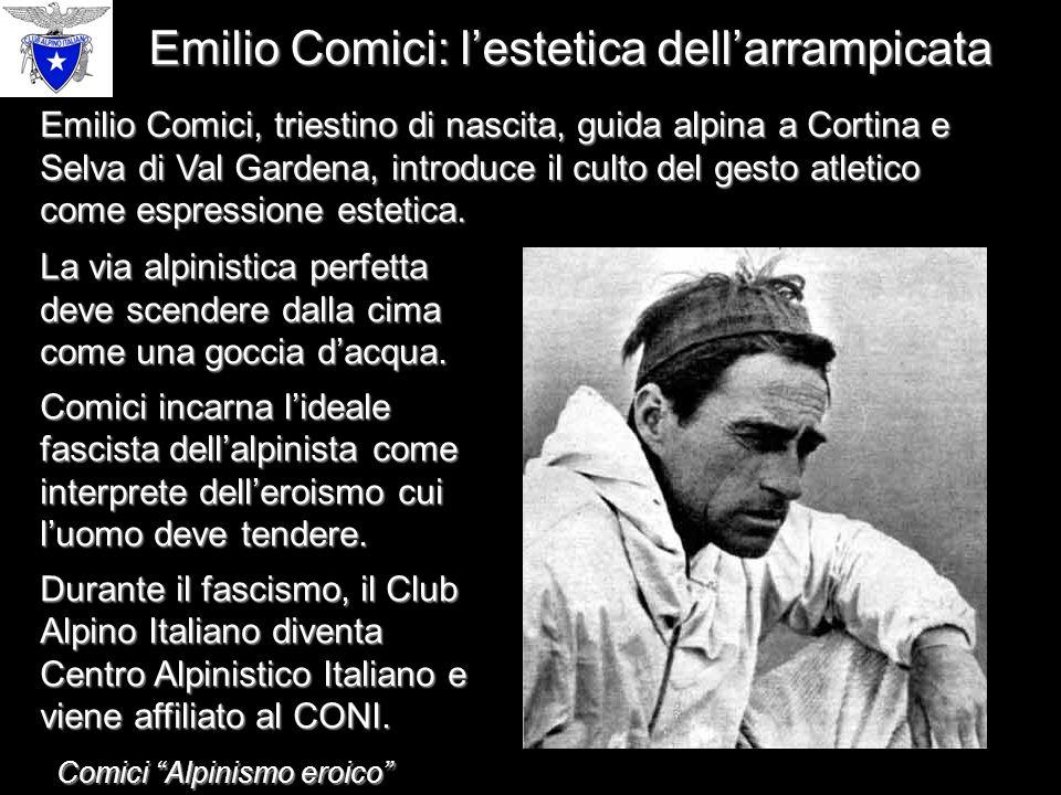 Emilio Comici: l'estetica dell'arrampicata Emilio Comici, triestino di nascita, guida alpina a Cortina e Selva di Val Gardena, introduce il culto del gesto atletico come espressione estetica.