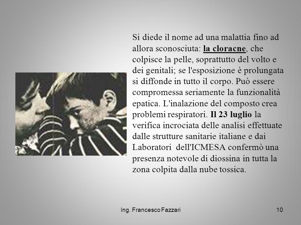 Ing. Francesco Fazzari10 Si diede il nome ad una malattia fino ad allora sconosciuta: la cloracne, che colpisce la pelle, soprattutto del volto e dei