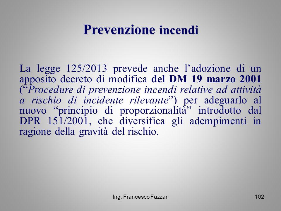 """Ing. Francesco Fazzari102 La legge 125/2013 prevede anche l'adozione di un apposito decreto di modifica del DM 19 marzo 2001 (""""Procedure di prevenzion"""