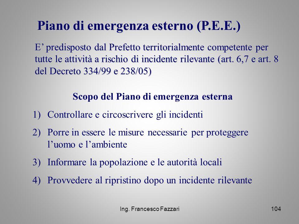 Ing. Francesco Fazzari104 Piano di emergenza esterno (P.E.E.) E' predisposto dal Prefetto territorialmente competente per tutte le attività a rischio
