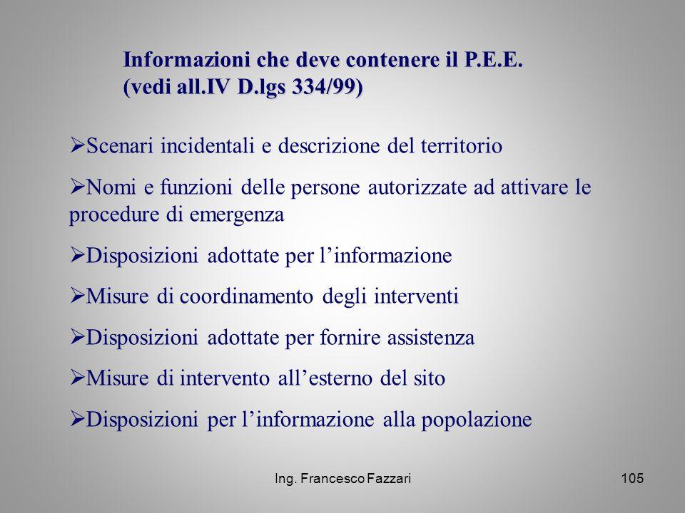 Ing. Francesco Fazzari105 Informazioni che deve contenere il P.E.E. (vedi all.IV D.lgs 334/99)  Scenari incidentali e descrizione del territorio  No