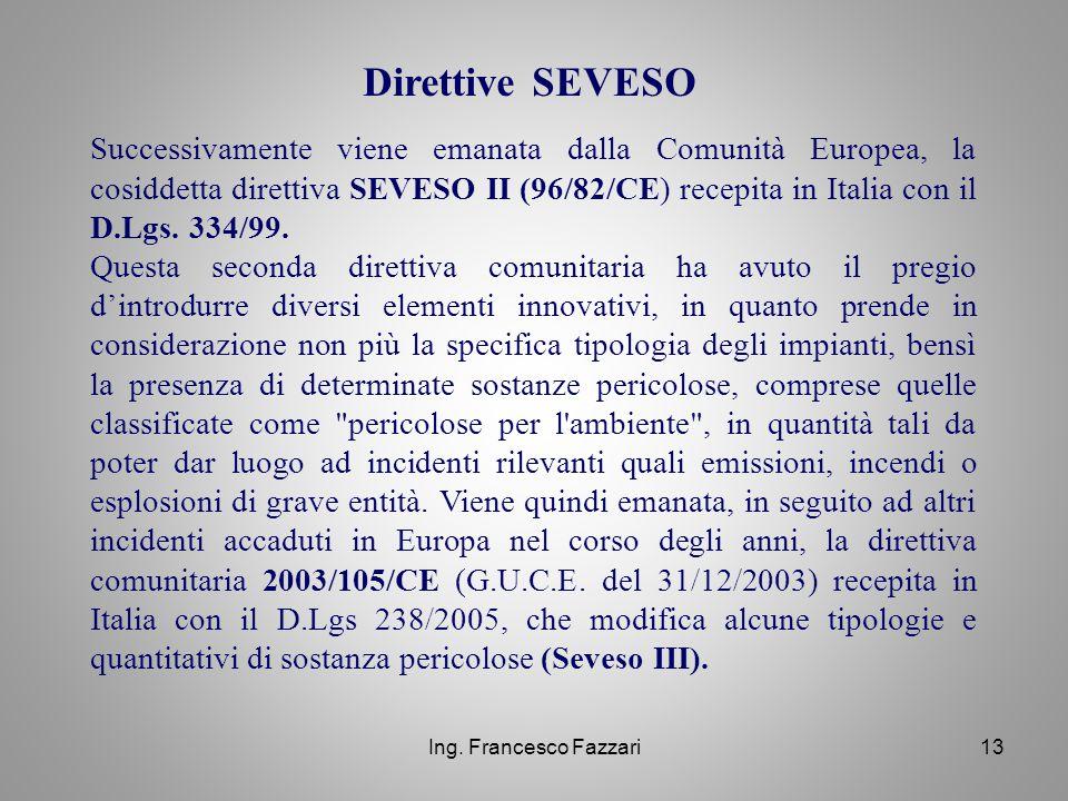 Ing. Francesco Fazzari13 Successivamente viene emanata dalla Comunità Europea, la cosiddetta direttiva SEVESO II (96/82/CE) recepita in Italia con il