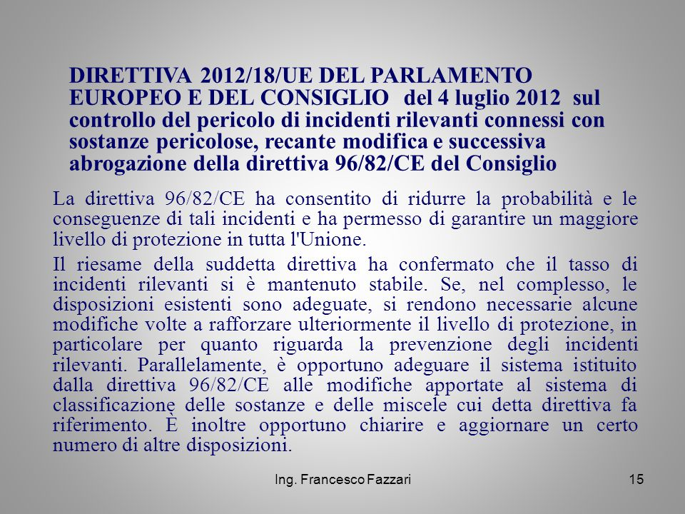 Ing. Francesco Fazzari15 DIRETTIVA 2012/18/UE DEL PARLAMENTO EUROPEO E DEL CONSIGLIO del 4 luglio 2012 sul controllo del pericolo di incidenti rilevan
