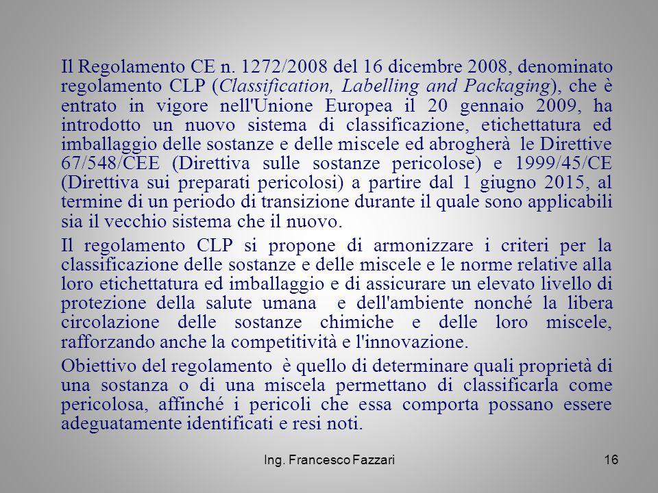 Ing. Francesco Fazzari16 Il Regolamento CE n. 1272/2008 del 16 dicembre 2008, denominato regolamento CLP (Classification, Labelling and Packaging), ch