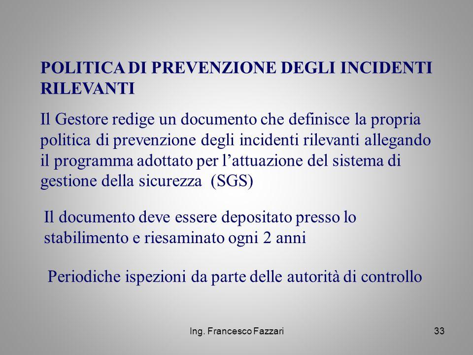 Ing. Francesco Fazzari33 POLITICA DI PREVENZIONE DEGLI INCIDENTI RILEVANTI Il Gestore redige un documento che definisce la propria politica di prevenz
