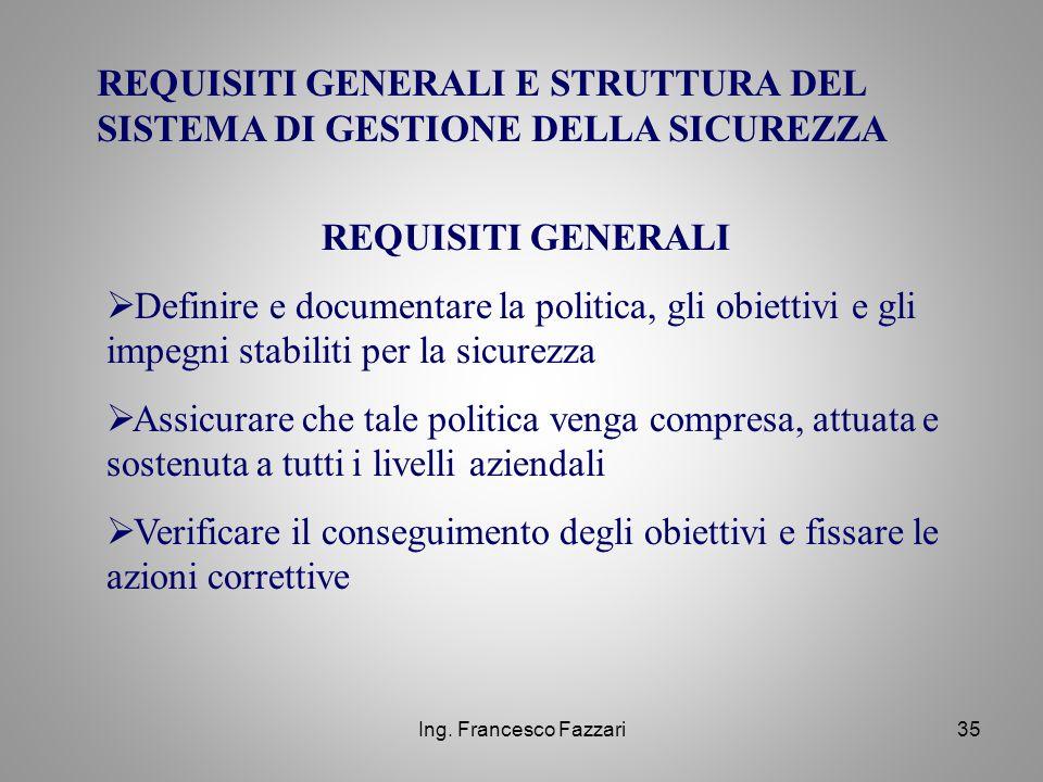 Ing. Francesco Fazzari35 REQUISITI GENERALI E STRUTTURA DEL SISTEMA DI GESTIONE DELLA SICUREZZA REQUISITI GENERALI  Definire e documentare la politic